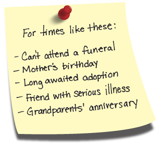 For times like these: Can't attend a funeral, Mother's birthday, Long awaited adoption, Friend with serious illness, Grandparent's anniversary